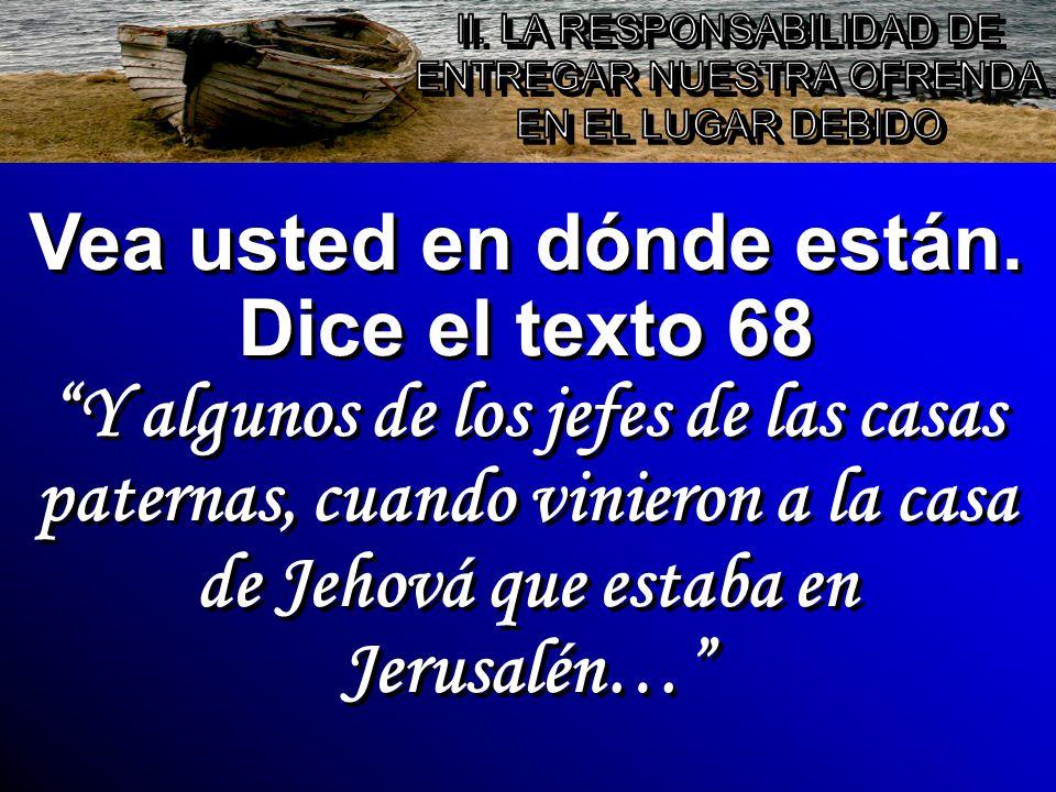 Vea usted en dónde están. Dice el texto 68 Y algunos de los jefes de las casas paternas, cuando vinieron a la casa de Jehová que estaba en Jerusalén…
