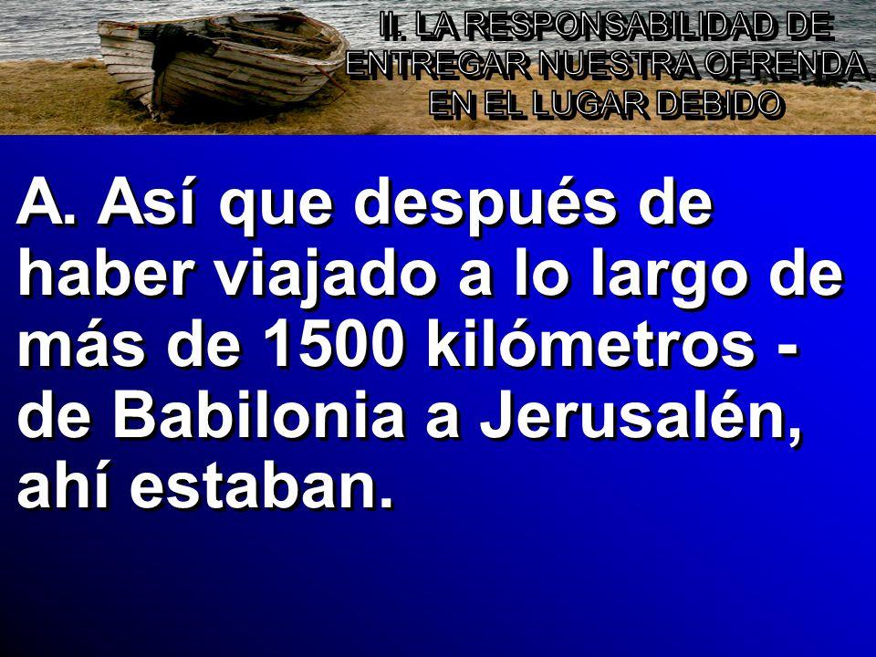 A. Así que después de haber viajado a lo largo de más de 1500 kilómetros - de Babilonia a Jerusalén, ahí estaban.