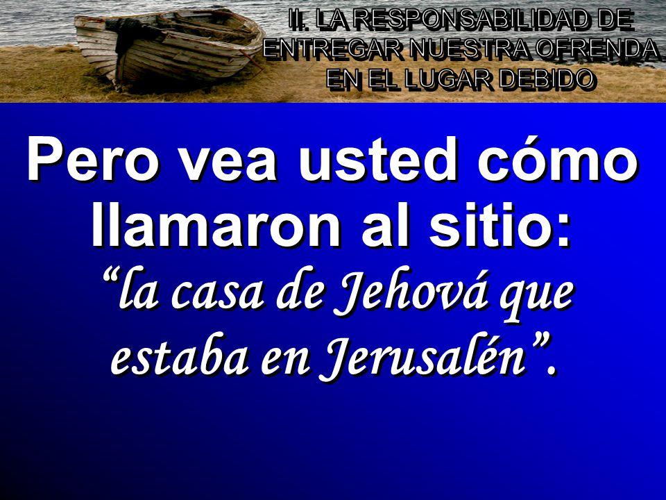 Pero vea usted cómo llamaron al sitio: la casa de Jehová que estaba en Jerusalén.