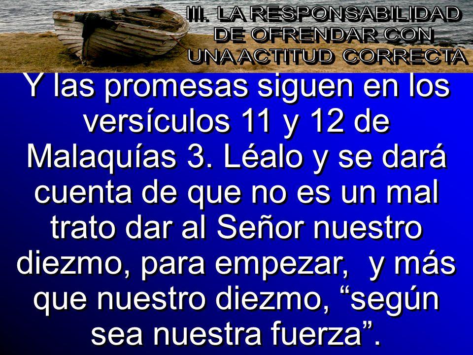Y las promesas siguen en los versículos 11 y 12 de Malaquías 3. Léalo y se dará cuenta de que no es un mal trato dar al Señor nuestro diezmo, para emp