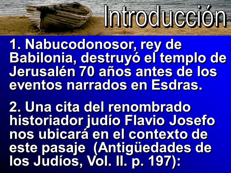 1. Nabucodonosor, rey de Babilonia, destruyó el templo de Jerusalén 70 años antes de los eventos narrados en Esdras. 2. Una cita del renombrado histor