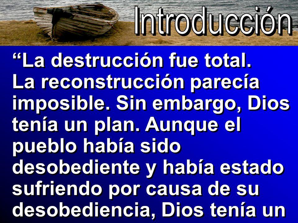 La destrucción fue total. La reconstrucción parecía imposible. Sin embargo, Dios tenía un plan. Aunque el pueblo había sido desobediente y había estad
