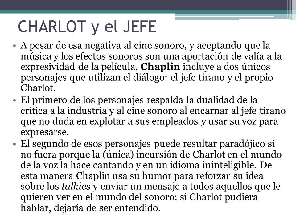 CHARLOT y el JEFE A pesar de esa negativa al cine sonoro, y aceptando que la música y los efectos sonoros son una aportación de valía a la expresividad de la película, Chaplin incluye a dos únicos personajes que utilizan el diálogo: el jefe tirano y el propio Charlot.