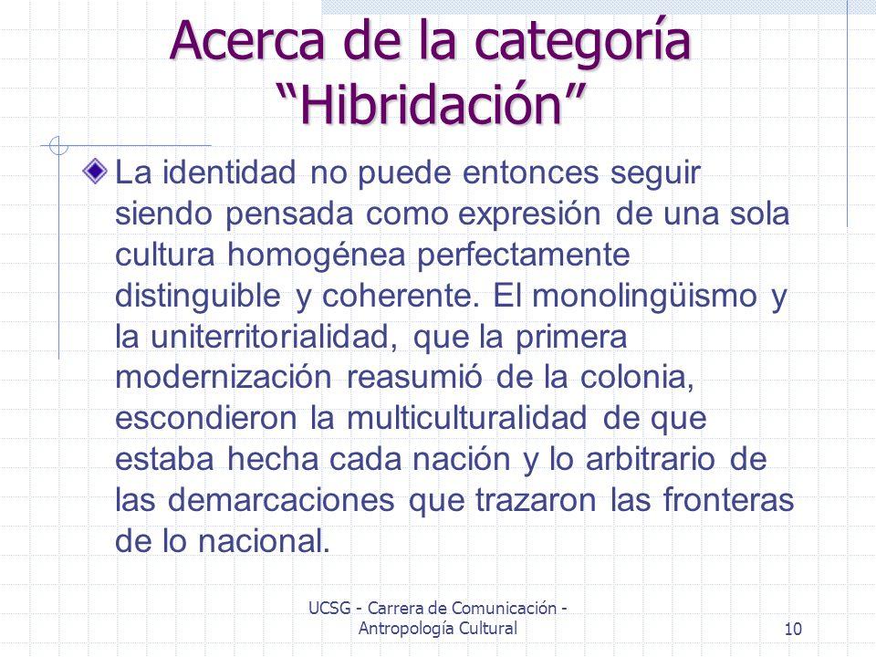 UCSG - Carrera de Comunicación - Antropología Cultural10 Acerca de la categoría Hibridación La identidad no puede entonces seguir siendo pensada como
