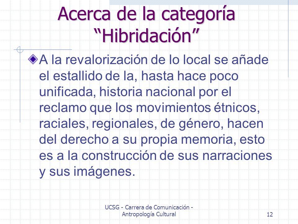 UCSG - Carrera de Comunicación - Antropología Cultural12 Acerca de la categoría Hibridación A la revalorización de lo local se añade el estallido de l