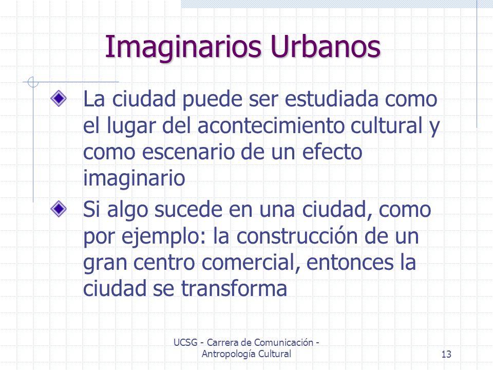 UCSG - Carrera de Comunicación - Antropología Cultural13 Imaginarios Urbanos La ciudad puede ser estudiada como el lugar del acontecimiento cultural y