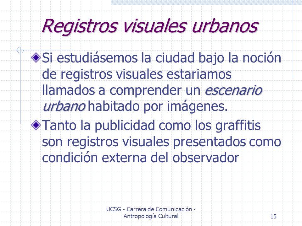 UCSG - Carrera de Comunicación - Antropología Cultural15 Registros visuales urbanos escenario urbano Si estudiásemos la ciudad bajo la noción de regis