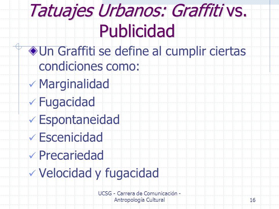 UCSG - Carrera de Comunicación - Antropología Cultural16 Tatuajes Urbanos: Graffiti vs. Publicidad Un Graffiti se define al cumplir ciertas condicione