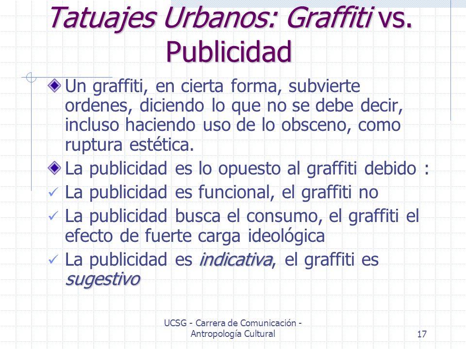 UCSG - Carrera de Comunicación - Antropología Cultural17 Tatuajes Urbanos: Graffiti vs. Publicidad Un graffiti, en cierta forma, subvierte ordenes, di