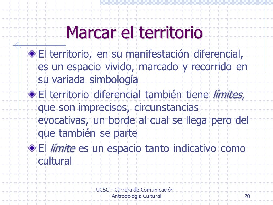 UCSG - Carrera de Comunicación - Antropología Cultural20 Marcar el territorio El territorio, en su manifestación diferencial, es un espacio vivido, ma