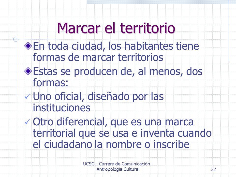UCSG - Carrera de Comunicación - Antropología Cultural22 Marcar el territorio En toda ciudad, los habitantes tiene formas de marcar territorios Estas