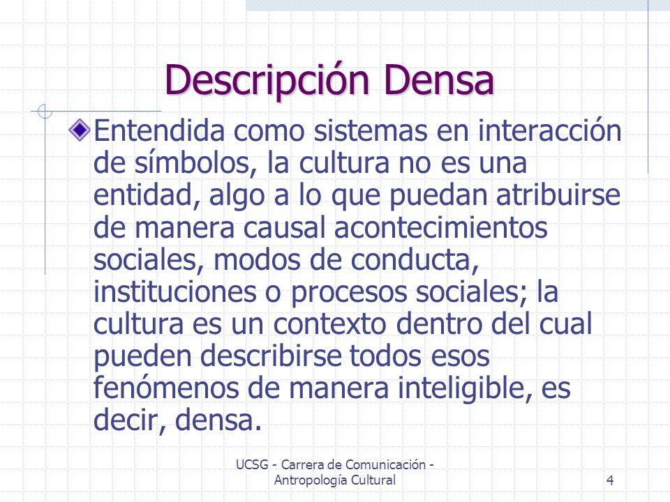 UCSG - Carrera de Comunicación - Antropología Cultural4 Descripción Densa Entendida como sistemas en interacción de símbolos, la cultura no es una ent