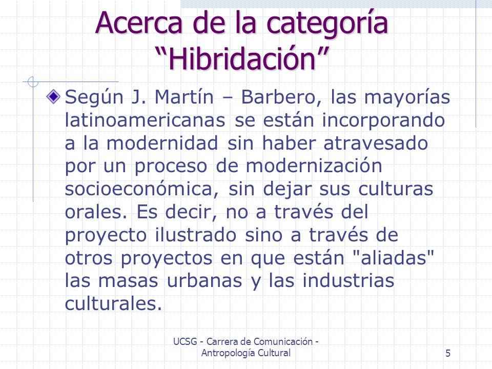 UCSG - Carrera de Comunicación - Antropología Cultural5 Acerca de la categoría Hibridación Según J. Martín – Barbero, las mayorías latinoamericanas se