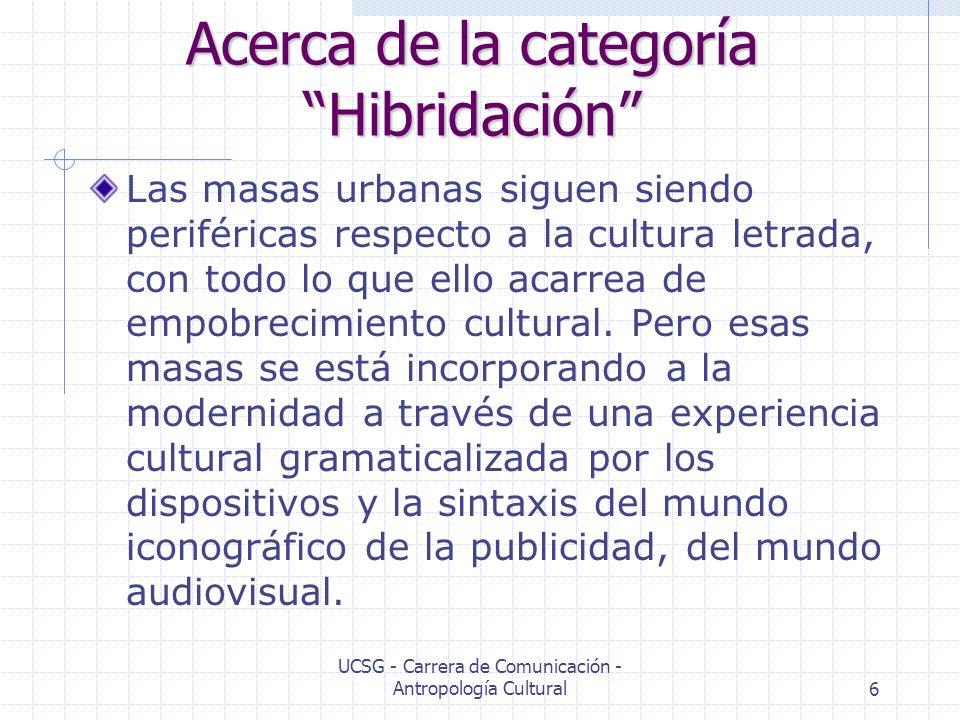 UCSG - Carrera de Comunicación - Antropología Cultural6 Acerca de la categoría Hibridación Las masas urbanas siguen siendo periféricas respecto a la c