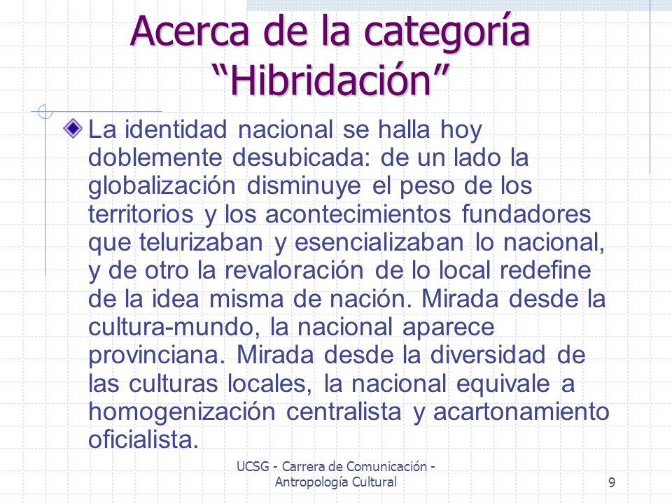 UCSG - Carrera de Comunicación - Antropología Cultural10 Acerca de la categoría Hibridación La identidad no puede entonces seguir siendo pensada como expresión de una sola cultura homogénea perfectamente distinguible y coherente.