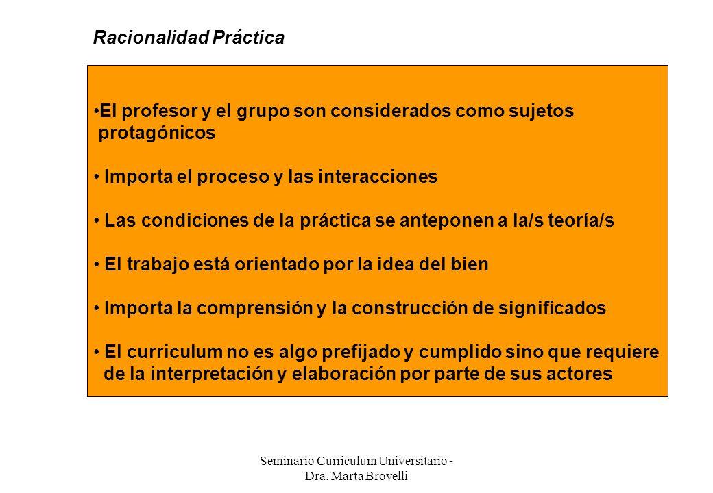 Seminario Curriculum Universitario - Dra. Marta Brovelli Racionalidad Práctica El profesor y el grupo son considerados como sujetos protagónicos Impor