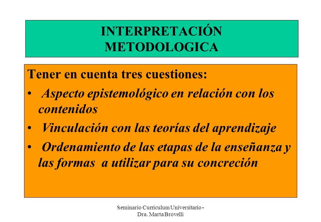 Seminario Curriculum Universitario - Dra. Marta Brovelli INTERPRETACIÓN METODOLOGICA Tener en cuenta tres cuestiones: Aspecto epistemológico en relaci