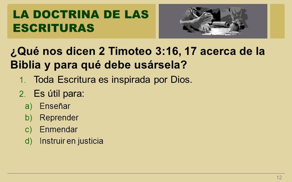 LA DOCTRINA DE LAS ESCRITURAS 12 ¿Qué nos dicen 2 Timoteo 3:16, 17 acerca de la Biblia y para qué debe usársela? 1. Toda Escritura es inspirada por Di