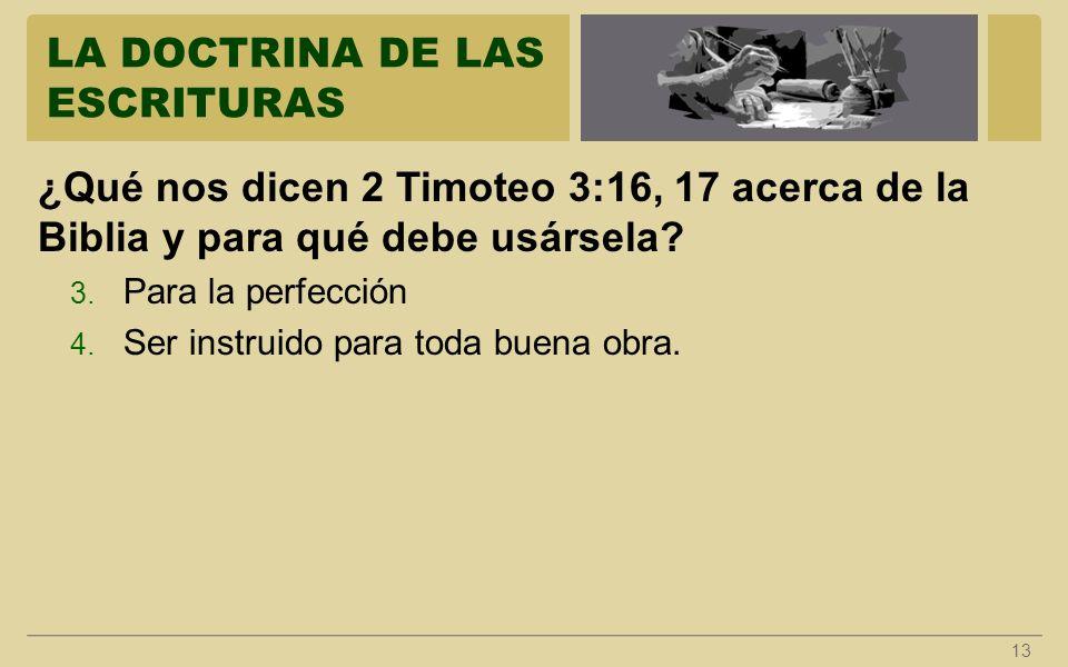 LA DOCTRINA DE LAS ESCRITURAS 13 ¿Qué nos dicen 2 Timoteo 3:16, 17 acerca de la Biblia y para qué debe usársela? 3. Para la perfección 4. Ser instruid