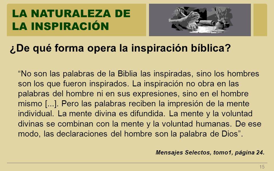 LA NATURALEZA DE LA INSPIRACIÓN 15 ¿De qué forma opera la inspiración bíblica? No son las palabras de la Biblia las inspiradas, sino los hombres son l