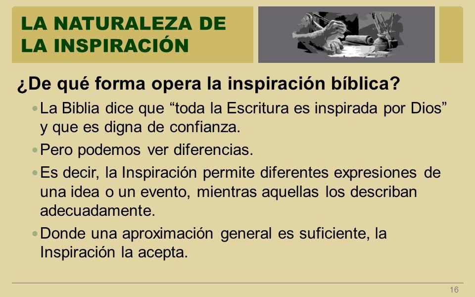 LA NATURALEZA DE LA INSPIRACIÓN 16 ¿De qué forma opera la inspiración bíblica? La Biblia dice que toda la Escritura es inspirada por Dios y que es dig