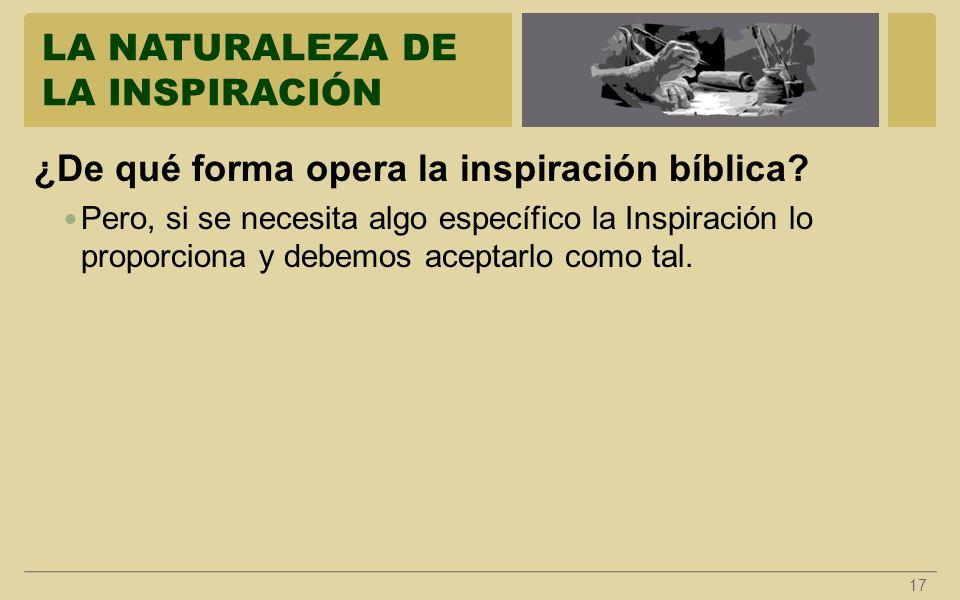 LA NATURALEZA DE LA INSPIRACIÓN 17 ¿De qué forma opera la inspiración bíblica? Pero, si se necesita algo específico la Inspiración lo proporciona y de