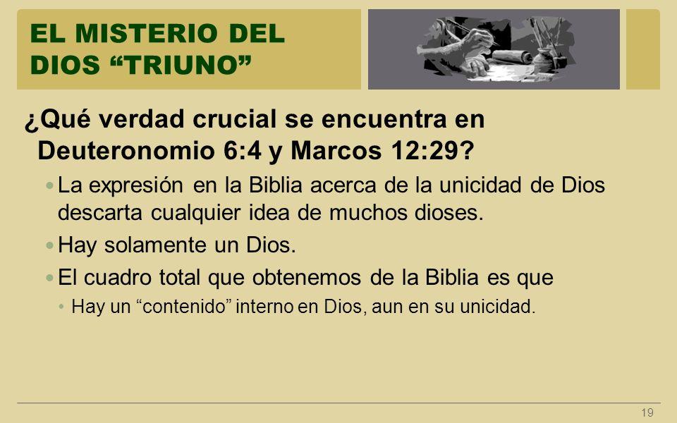 EL MISTERIO DEL DIOS TRIUNO 19 ¿Qué verdad crucial se encuentra en Deuteronomio 6:4 y Marcos 12:29? La expresión en la Biblia acerca de la unicidad de