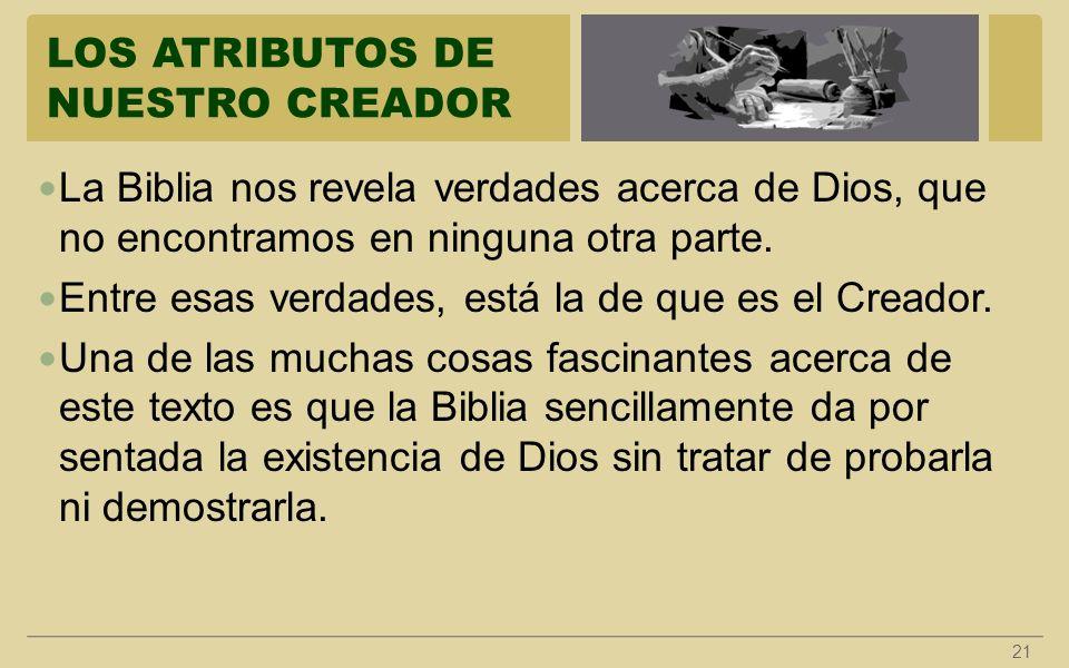 LOS ATRIBUTOS DE NUESTRO CREADOR 21 La Biblia nos revela verdades acerca de Dios, que no encontramos en ninguna otra parte. Entre esas verdades, está