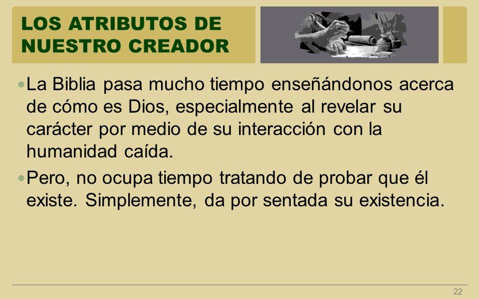LOS ATRIBUTOS DE NUESTRO CREADOR 22 La Biblia pasa mucho tiempo enseñándonos acerca de cómo es Dios, especialmente al revelar su carácter por medio de
