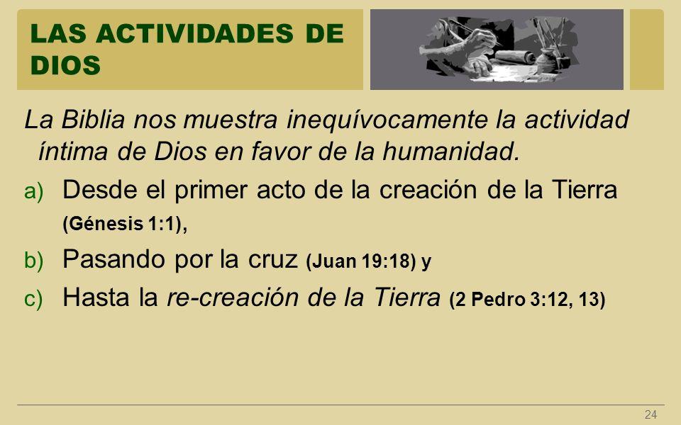 LAS ACTIVIDADES DE DIOS 24 La Biblia nos muestra inequívocamente la actividad íntima de Dios en favor de la humanidad. a) Desde el primer acto de la c