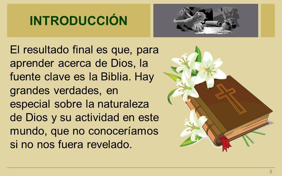 INTRODUCCIÓN El resultado final es que, para aprender acerca de Dios, la fuente clave es la Biblia. Hay grandes verdades, en especial sobre la natural