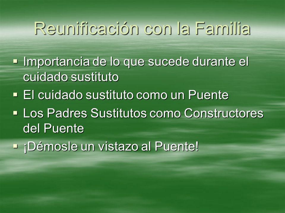 Reunificación con la Familia Importancia de lo que sucede durante el cuidado sustituto Importancia de lo que sucede durante el cuidado sustituto El cu