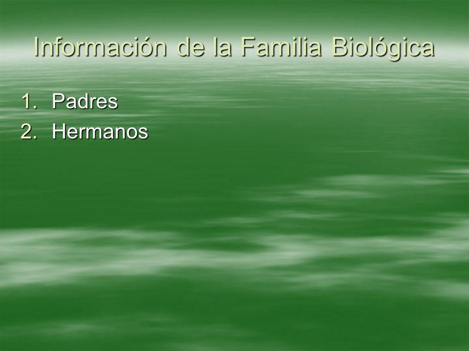 Información de la Familia Biológica 1.Padres 2.Hermanos