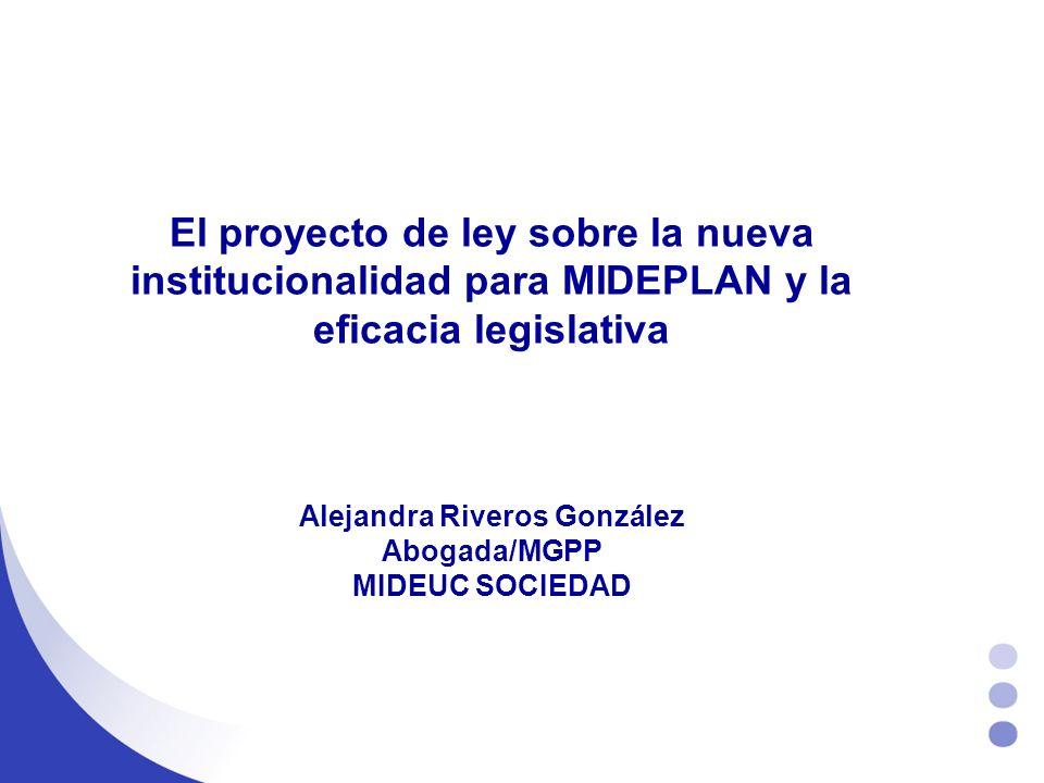 El proyecto de ley sobre la nueva institucionalidad para MIDEPLAN y la eficacia legislativa Alejandra Riveros González Abogada/MGPP MIDEUC SOCIEDAD