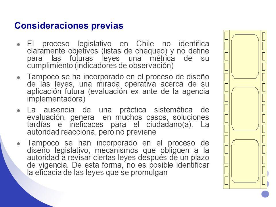 Consideraciones previas El proceso legislativo en Chile no identifica claramente objetivos (listas de chequeo) y no define para las futuras leyes una métrica de su cumplimiento (indicadores de observación) Tampoco se ha incorporado en el proceso de diseño de las leyes, una mirada operativa acerca de su aplicación futura (evaluación ex ante de la agencia implementadora) La ausencia de una práctica sistemática de evaluación, genera en muchos casos, soluciones tardías e ineficaces para el ciudadano(a).