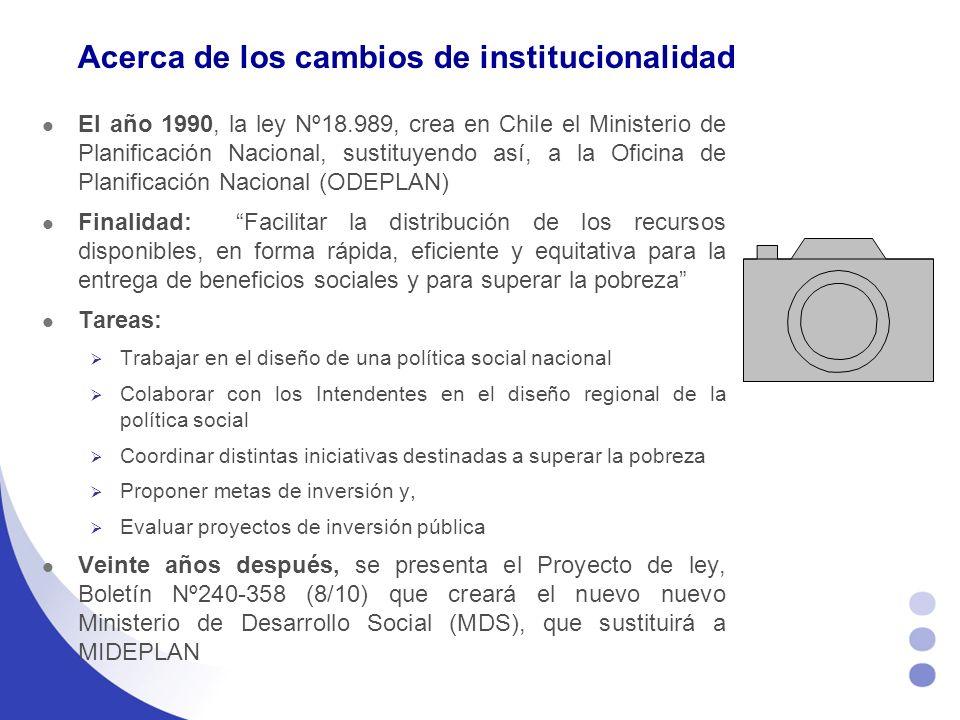 Acerca de los cambios de institucionalidad El año 1990, la ley Nº18.989, crea en Chile el Ministerio de Planificación Nacional, sustituyendo así, a la Oficina de Planificación Nacional (ODEPLAN) Finalidad: Facilitar la distribución de los recursos disponibles, en forma rápida, eficiente y equitativa para la entrega de beneficios sociales y para superar la pobreza Tareas: Trabajar en el diseño de una política social nacional Colaborar con los Intendentes en el diseño regional de la política social Coordinar distintas iniciativas destinadas a superar la pobreza Proponer metas de inversión y, Evaluar proyectos de inversión pública Veinte años después, se presenta el Proyecto de ley, Boletín Nº240-358 (8/10) que creará el nuevo nuevo Ministerio de Desarrollo Social (MDS), que sustituirá a MIDEPLAN