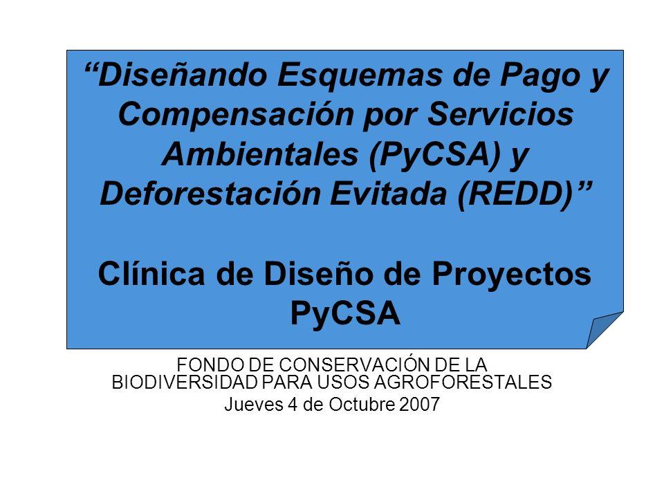 FONDO DE CONSERVACIÓN DE LA BIODIVERSIDAD PARA USOS AGROFORESTALES Jueves 4 de Octubre 2007 Diseñando Esquemas de Pago y Compensación por Servicios Ambientales (PyCSA) y Deforestación Evitada (REDD) Clínica de Diseño de Proyectos PyCSA