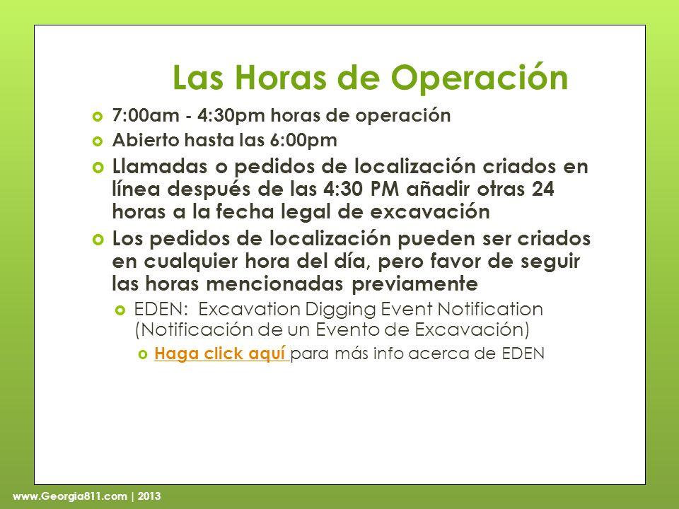 www.Georgia811.com | 2013 Las Horas de Operación 7:00am - 4:30pm horas de operación Abierto hasta las 6:00pm Llamadas o pedidos de localización criados en línea después de las 4:30 PM añadir otras 24 horas a la fecha legal de excavación Los pedidos de localización pueden ser criados en cualquier hora del día, pero favor de seguir las horas mencionadas previamente EDEN: Excavation Digging Event Notification (Notificación de un Evento de Excavación) Haga click aquí para más info acerca de EDEN Haga click aquí