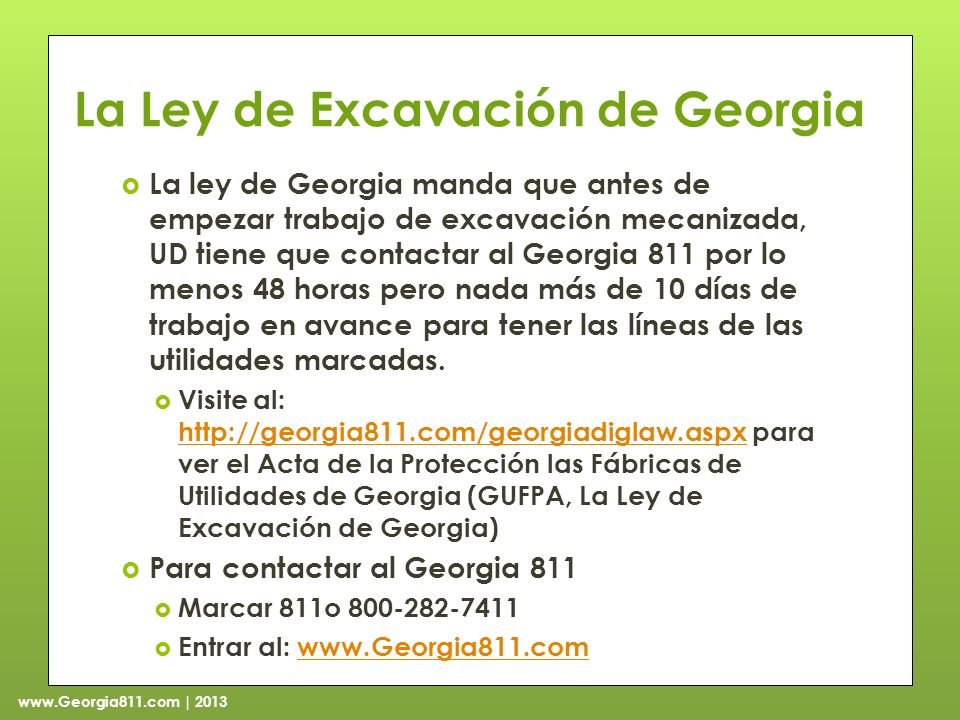 www.Georgia811.com | 2013 La Ley de Excavación de Georgia La ley de Georgia manda que antes de empezar trabajo de excavación mecanizada, UD tiene que contactar al Georgia 811 por lo menos 48 horas pero nada más de 10 días de trabajo en avance para tener las líneas de las utilidades marcadas.