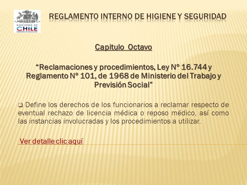 Capitulo Octavo Reclamaciones y procedimientos, Ley Nº 16.744 y Reglamento Nº 101, de 1968 de Ministerio del Trabajo y Previsión Social Define los derechos de los funcionarios a reclamar respecto de eventual rechazo de licencia médica o reposo médico, así como las instancias involucradas y los procedimientos a utilizar.