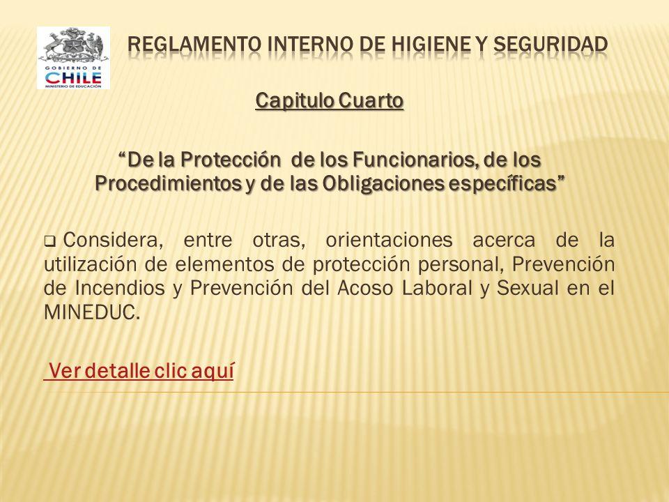 Capitulo Cuarto De la Protección de los Funcionarios, de los Procedimientos y de las Obligaciones específicas Considera, entre otras, orientaciones acerca de la utilización de elementos de protección personal, Prevención de Incendios y Prevención del Acoso Laboral y Sexual en el MINEDUC.
