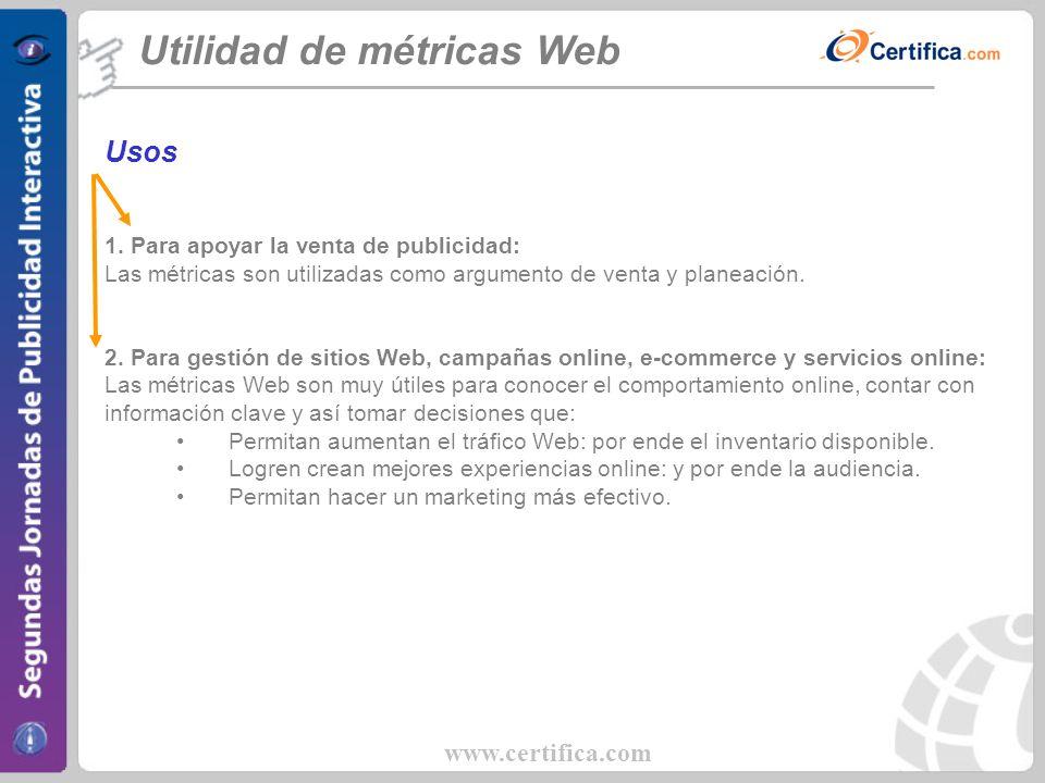 www.certifica.com Utilidad de métricas Web Usos 1. Para apoyar la venta de publicidad: Las métricas son utilizadas como argumento de venta y planeació