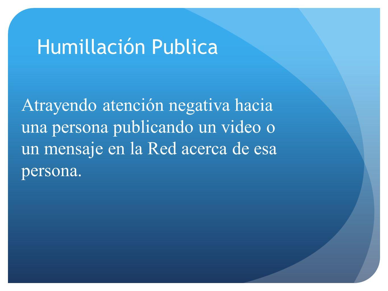 Atrayendo atención negativa hacia una persona publicando un video o un mensaje en la Red acerca de esa persona. Humillación Publica