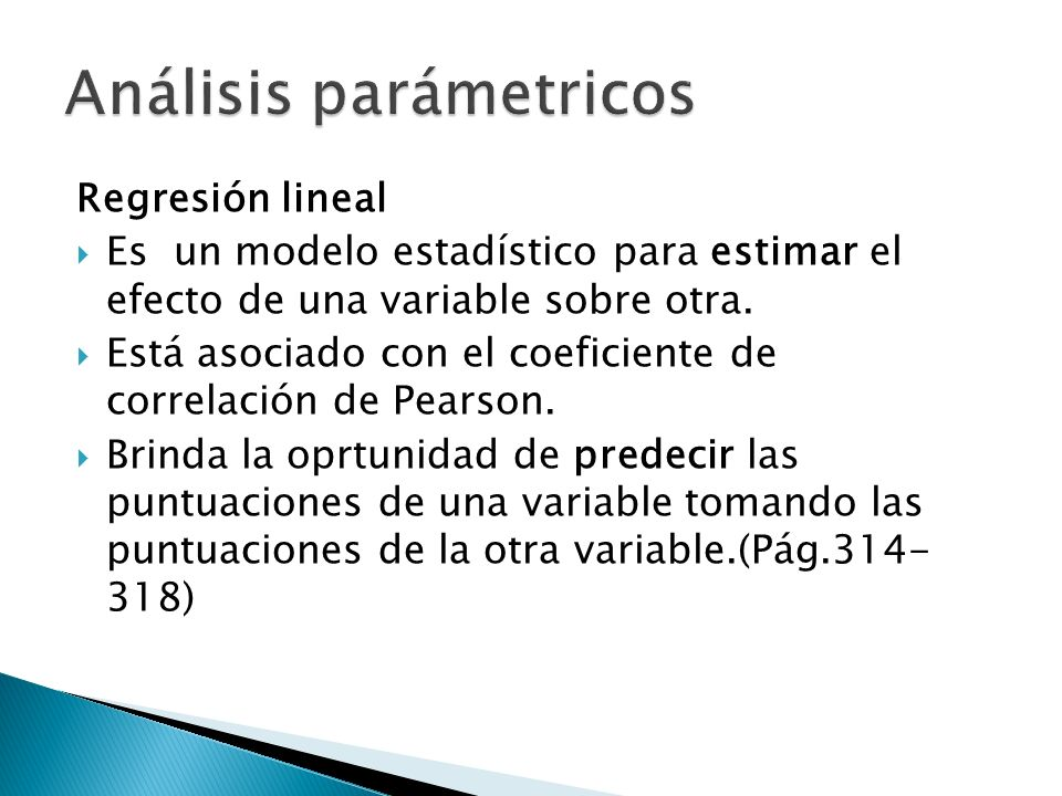 Regresión lineal Es un modelo estadístico para estimar el efecto de una variable sobre otra.