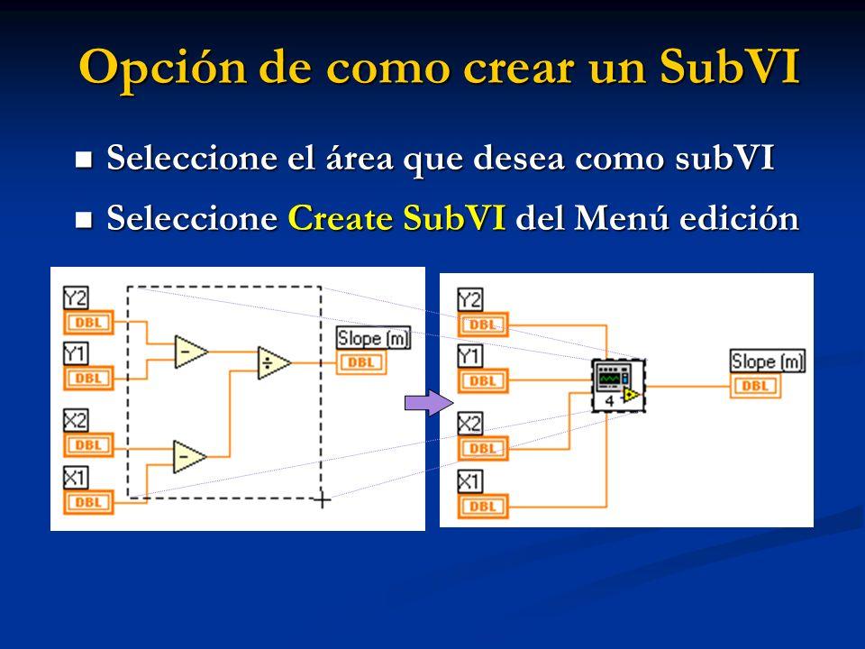 Opción de como crear un SubVI Seleccione el área que desea como subVI Seleccione el área que desea como subVI Seleccione Create SubVI del Menú edición Seleccione Create SubVI del Menú edición