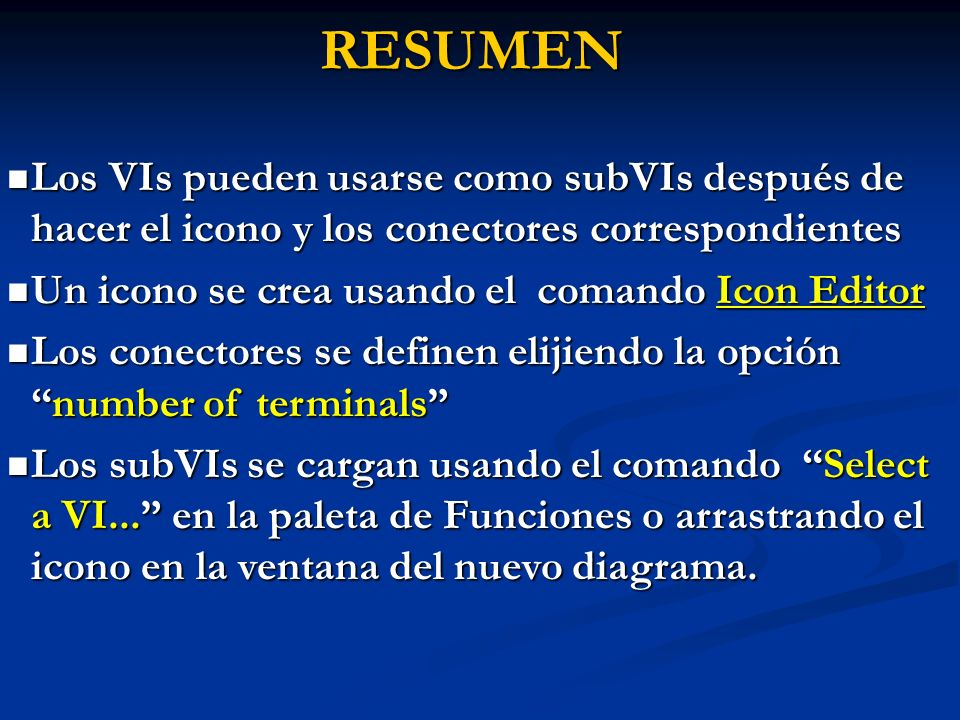 RESUMEN Los VIs pueden usarse como subVIs después de hacer el icono y los conectores correspondientes Los VIs pueden usarse como subVIs después de hacer el icono y los conectores correspondientes Un icono se crea usando el comando Icon Editor Un icono se crea usando el comando Icon Editor Los conectores se definen elijiendo la opciónnumber of terminals Los conectores se definen elijiendo la opciónnumber of terminals Los subVIs se cargan usando el comando Select a VI...