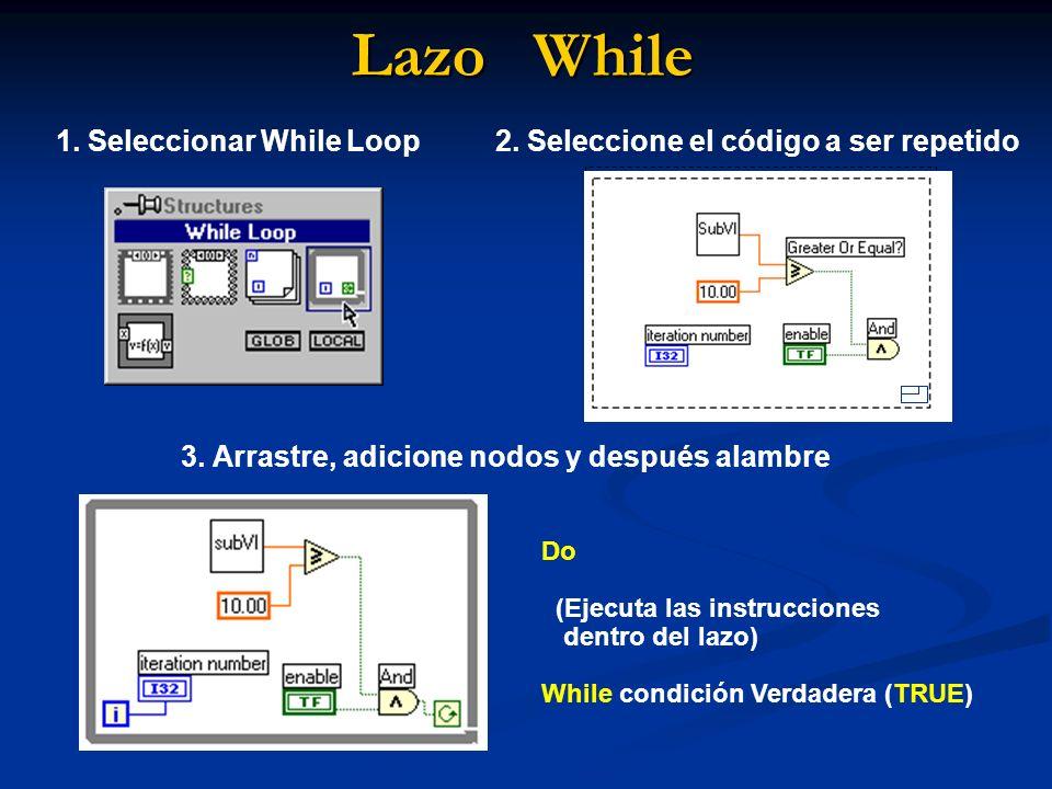 Lazo While Do (Ejecuta las instrucciones dentro del lazo) While condición Verdadera (TRUE) 1. Seleccionar While Loop2. Seleccione el código a ser repe