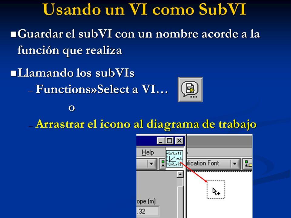 Usando un VI como SubVI Guardar el subVI con un nombre acorde a la función que realiza Guardar el subVI con un nombre acorde a la función que realiza Llamando los subVIs Llamando los subVIs – Functions»Select a VI… o – Arrastrar el icono al diagrama de trabajo
