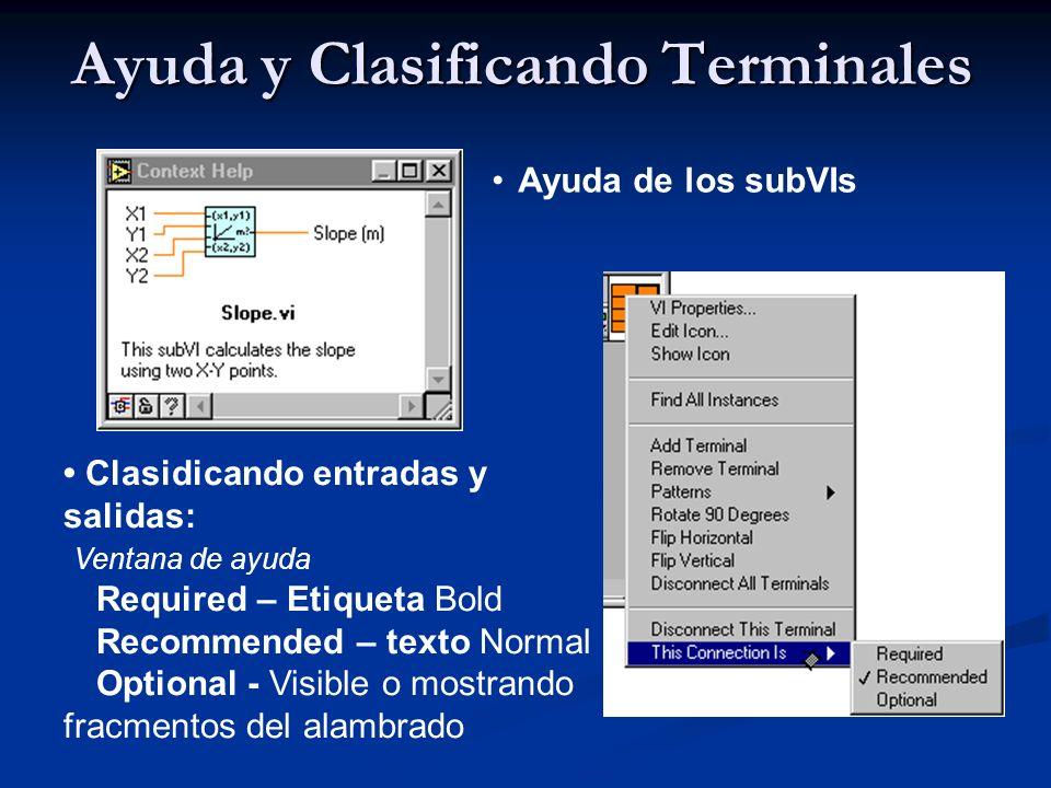 Ayuda y Clasificando Terminales Ayuda de los subVIs Clasidicando entradas y salidas: Ventana de ayuda Required – Etiqueta Bold Recommended – texto Normal Optional - Visible o mostrando fracmentos del alambrado