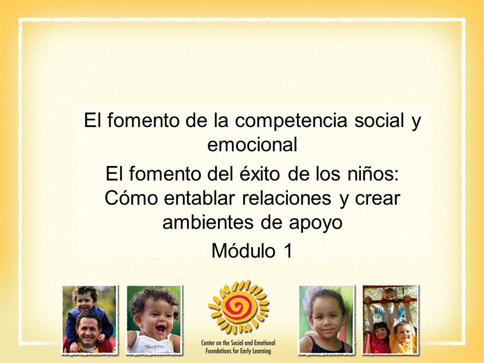 El fomento de la competencia social y emocional El fomento del éxito de los niños: Cómo entablar relaciones y crear ambientes de apoyo Módulo 1